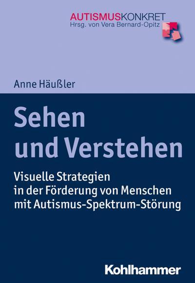 Sehen und Verstehen: Visuelle Strategien in der Förderung von Menschen mit Autismus-Spektrum-Störung (Autismus Konkret / Verstehen, Lernen und Therapie)