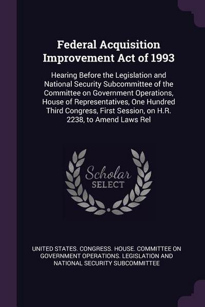 Federal Acquisition Improvement Act of 1993: Hearing Before the Legislation and National Security Subcommittee of the Committee on Government Operatio