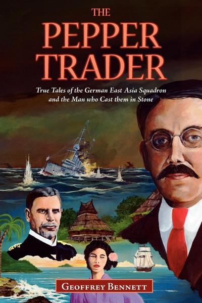 The Pepper Trader: True Tales of the German East Asia Squadron and the Man who Cast them in Stone