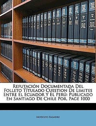 Refutación Documentada Del Folleto Títulado Cuestion De Limites Entre El Ecuador Y El Perú: Publicado En Santiago De Chile Por, Page 1000