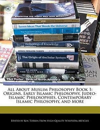All about Muslim Philosophy Book 1: Origins, Early Islamic Philosophy, Judeo-Islamic Philosophies, Contemporary Islamic Philosophy, and More