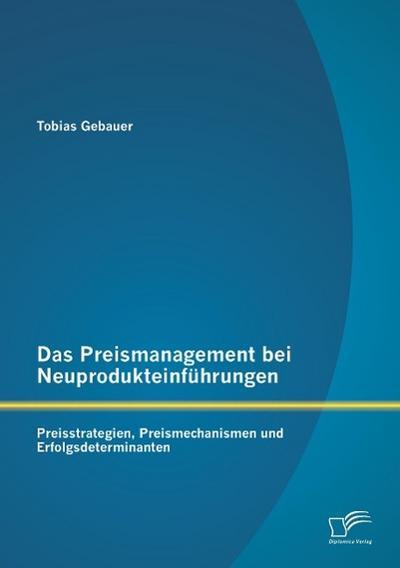 Das Preismanagement bei Neuprodukteinführungen: Preisstrategien, Preismechanismen und Erfolgsdeterminanten