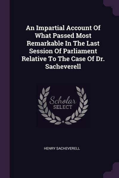 An Impartial Account of What Passed Most Remarkable in the Last Session of Parliament Relative to the Case of Dr. Sacheverell