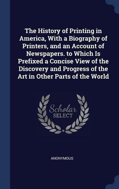 The History of Printing in America, with a Biography of Printers, and an Account of Newspapers. to Which Is Prefixed a Concise View of the Discovery a