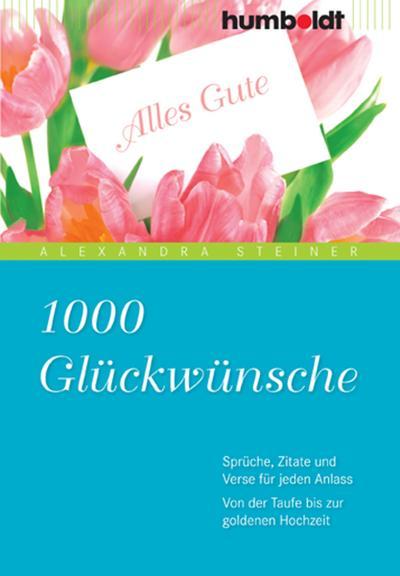 1000 Glückwünsche: Sprüche, Zitate und Verse für jeden Anlass. Von der Taufe bis zur goldenen Hochzeit