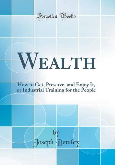 Wealth: How to Get, Preserve, and Enjoy It, or Industrial Training for the People (Classic Reprint)