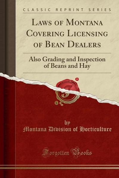 Laws of Montana Covering Licensing of Bean Dealers: Also Grading and Inspection of Beans and Hay (Classic Reprint)