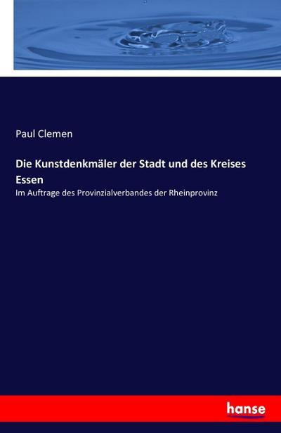 Die Kunstdenkmäler der Stadt und des Kreises Essen: Im Auftrage des Provinzialverbandes der Rheinprovinz