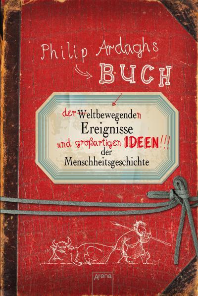 Philip Ardaghs Buch der weltbewegenden Ereignisse und großartigen Ideen der Menschheitsgeschichte   ; Ill. v. Philips, Mike /Übers. v. Stütze, Annett; Deutsch
