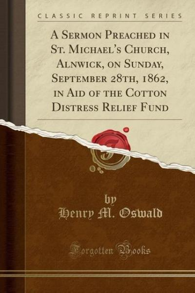 A Sermon Preached in St. Michael's Church, Alnwick, on Sunday, September 28th, 1862, in Aid of the Cotton Distress Relief Fund (Classic Reprint)