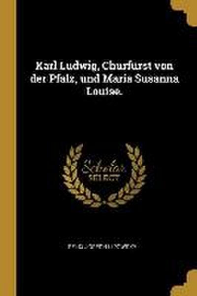 Karl Ludwig, Churfürst Von Der Pfalz, Und Maria Susanna Louise.