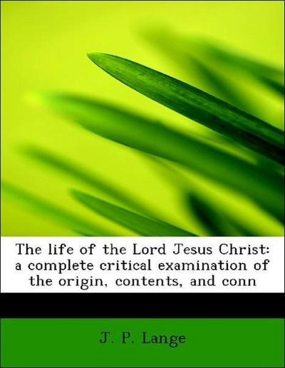 The life of the Lord Jesus Christ: a complete critical examination of the origin, contents, and conn