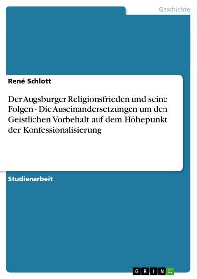 Der Augsburger Religionsfrieden und seine Folgen - Die Auseinandersetzungen um den Geistlichen Vorbehalt auf dem Höhepunkt der Konfessionalisierung
