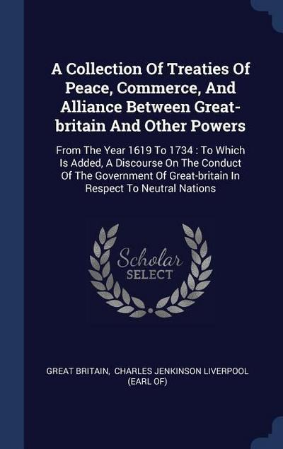 A Collection of Treaties of Peace, Commerce, and Alliance Between Great-Britain and Other Powers: From the Year 1619 to 1734: To Which Is Added, a Dis