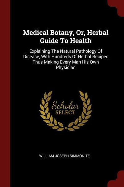Medical Botany, Or, Herbal Guide to Health: Explaining the Natural Pathology of Disease, with Hundreds of Herbal Recipes Thus Making Every Man His Own