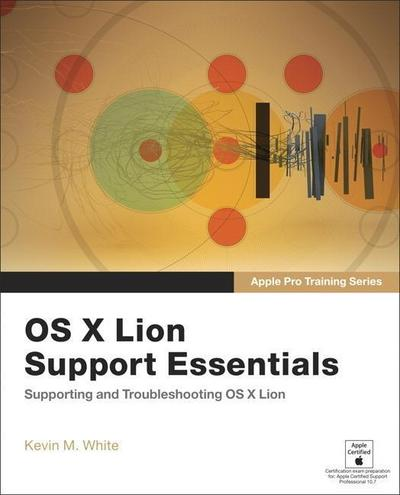 Apple Pro Training Series. OS X Lion Support Essentials: Supporting and Troub...