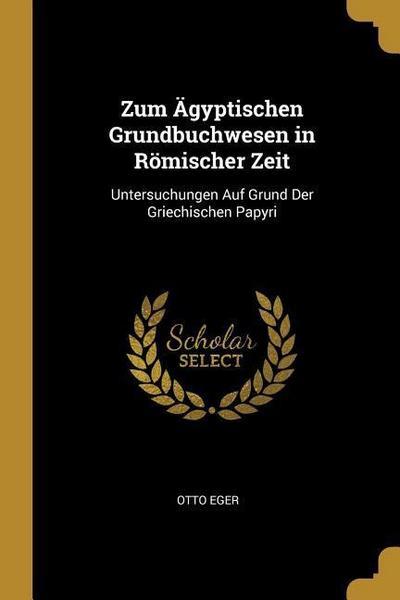 Zum Ägyptischen Grundbuchwesen in Römischer Zeit: Untersuchungen Auf Grund Der Griechischen Papyri
