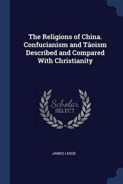 The Religions of China. Confucianism and Tâoism Described and Compared with Christianity