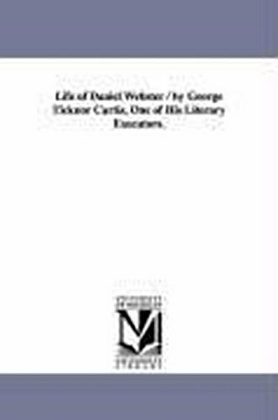 Life of Daniel Webster / By George Ticknor Curtis, One of His Literary Executors.