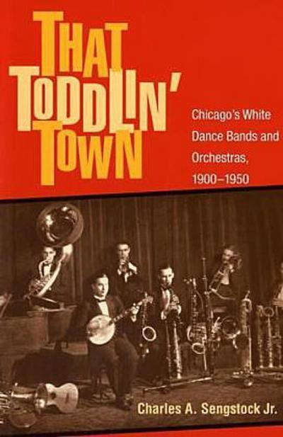 That Toddlin' Town: Chicago's White Dance Bands and Orchestras, 1900-1950