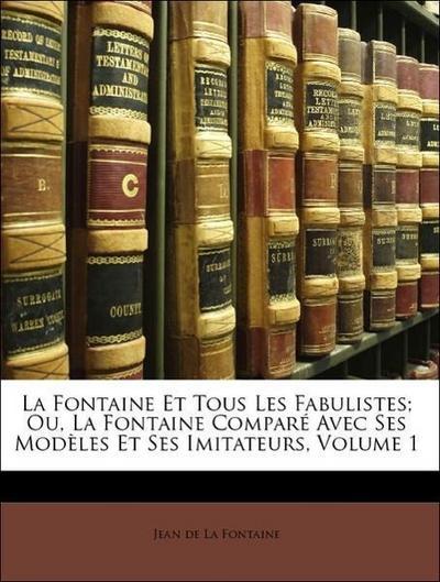 La Fontaine Et Tous Les Fabulistes; Ou, La Fontaine Comparé Avec Ses Modèles Et Ses Imitateurs, Volume 1