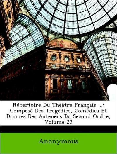 Répertoire Du Théâtre Français ...: Composé Des Tragédies, Comédies Et Drames Des Auteuers Du Second Ordre, Volume 29