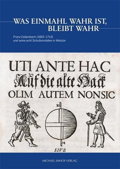Franz Callenbach (1663-1743) und seine acht Schulkomödien in Wetzlar - Was einmahl wahr ist, bleibt wahr