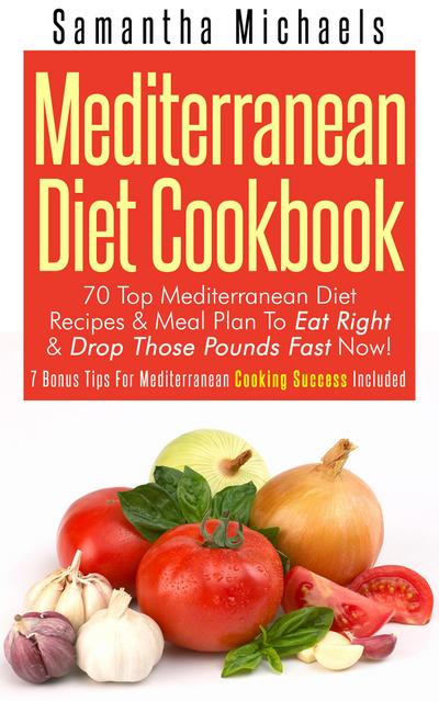 Mediterranean Diet Cookbook: 70 Top Mediterranean Diet Recipes & Meal Plan To Eat Right & Drop Those Pounds Fast Now!
