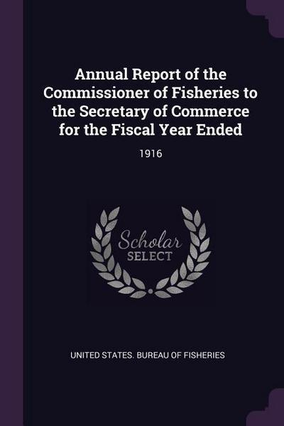 Annual Report of the Commissioner of Fisheries to the Secretary of Commerce for the Fiscal Year Ended: 1916