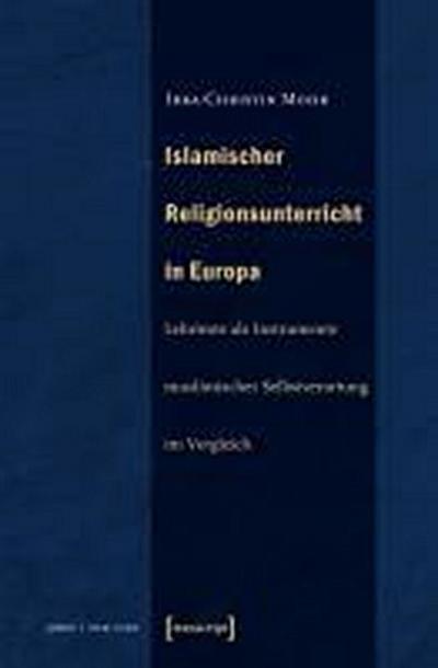 Islamischer Religionsunterricht in Europa: Lehrtexte als Instrumente muslimischer Selbstverortung im Vergleich