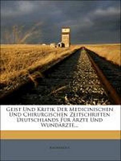 Geist Und Kritik Der Medicinischen Und Chirurgischen Zeitschriften Deutschlands Für Ärzte Und Wundärzte...