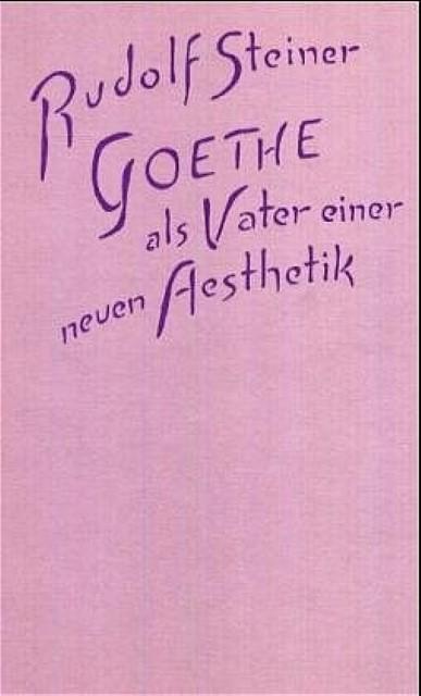 Goethe als Vater einer neuen Ästhetik Rudolf Steiner