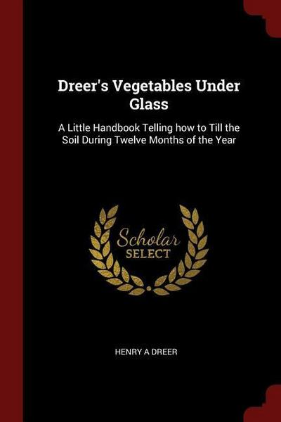 Dreer's Vegetables Under Glass: A Little Handbook Telling How to Till the Soil During Twelve Months of the Year