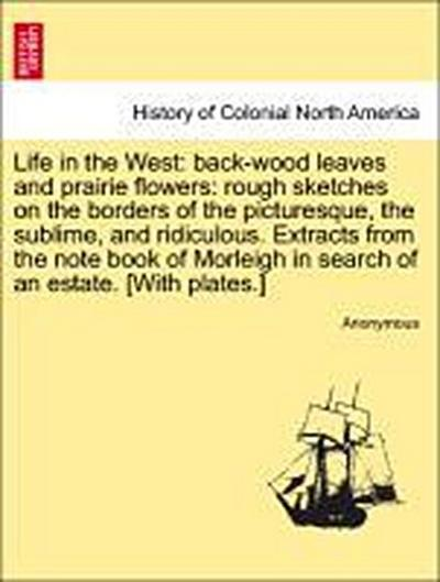 Life in the West: back-wood leaves and prairie flowers: rough sketches on the borders of the picturesque, the sublime, and ridiculous. Extracts from the note book of Morleigh in search of an estate. [With plates.]