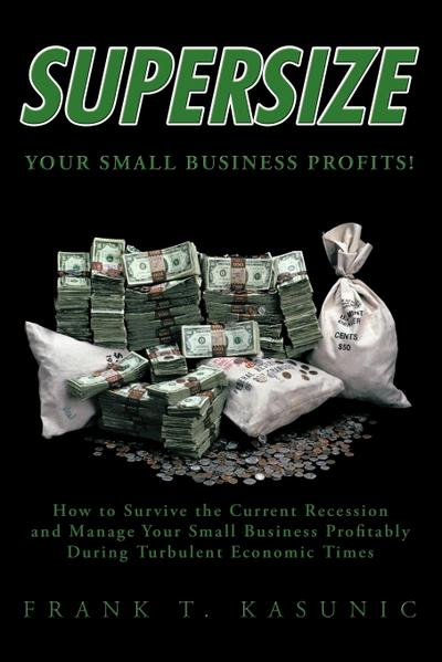 Supersize Your Small Business Profits!: How to Survive the Current Recession and Manage Your Small Business Profitably During Turbulent Economic Times