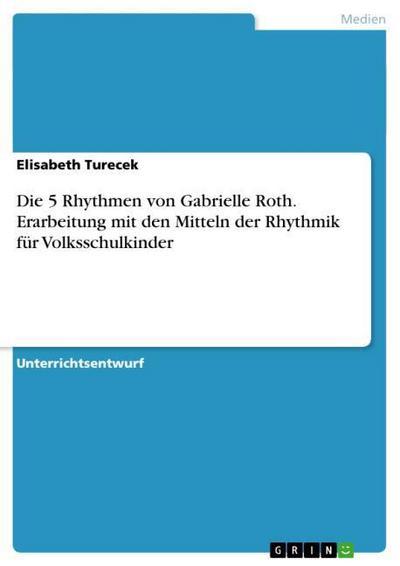 Die 5 Rhythmen von Gabrielle Roth. Erarbeitung mit den Mitteln der Rhythmik für Volksschulkinder
