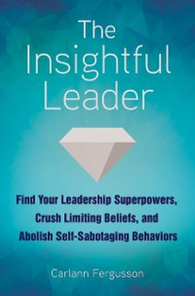 Insightful Leader: Find Your Leadership Superpowers, Crush Limiting Beliefs, and Abolish Self-Sabotaging Behaviors
