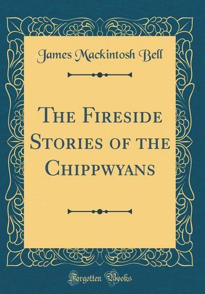 The Fireside Stories of the Chippwyans (Classic Reprint)
