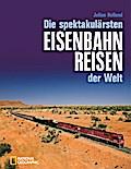 Die spektakulärsten Eisenbahnreisen der Welt; ...
