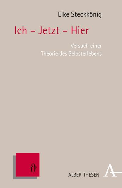 Ich - Jetzt - Hier: Versuch einer Theorie des Selbsterlebens (Alber Thesen Philosophie)