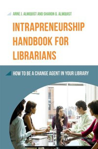 Intrapreneurship Handbook for Librarians: How to Be a Change Agent in Your Library