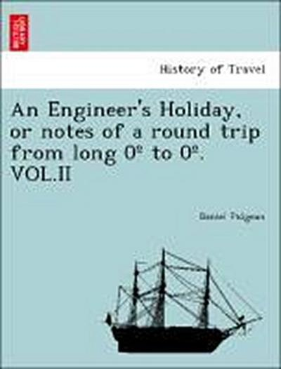 An Engineer's Holiday, or notes of a round trip from long 0º to 0º. VOL.II