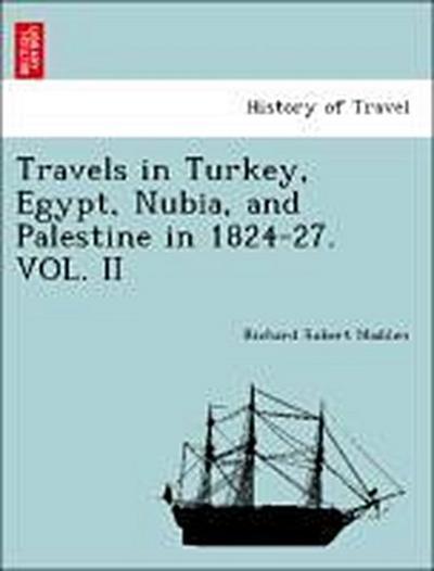 Travels in Turkey, Egypt, Nubia, and Palestine in 1824-27. VOL. II