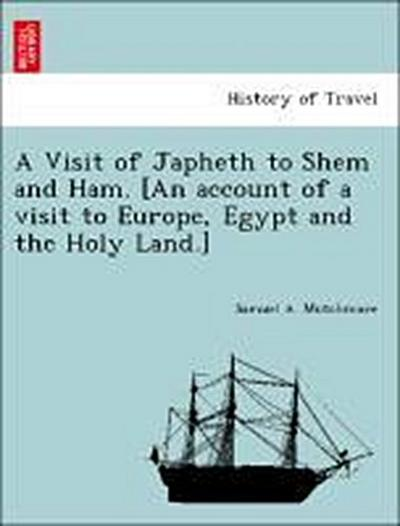 A Visit of Japheth to Shem and Ham. [An account of a visit to Europe, Egypt and the Holy Land.]