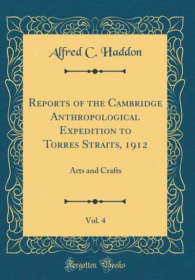 Reports of the Cambridge Anthropological Expedition to Torres Straits, 1912, Vol. 4: Arts and Crafts (Classic Reprint)