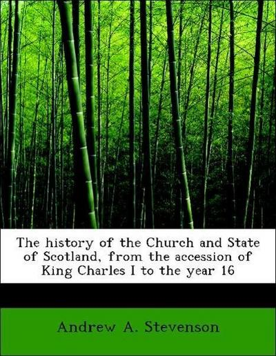 The history of the Church and State of Scotland, from the accession of King Charles I to the year 16