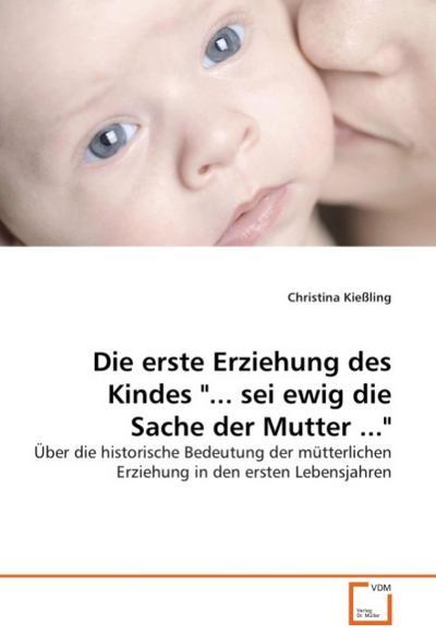 Die erste Erziehung des Kindes '... sei ewig die Sache der Mutter ...'