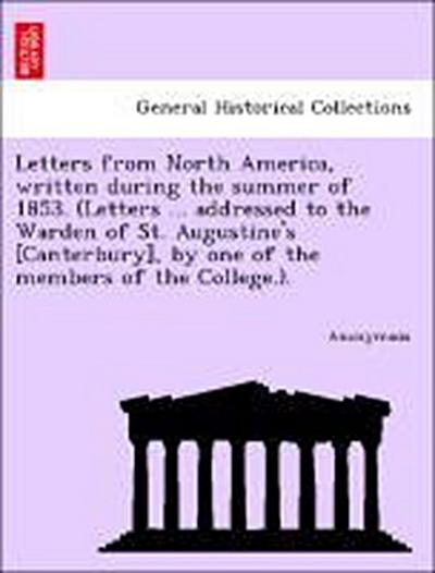 Letters from North America, written during the summer of 1853. (Letters ... addressed to the Warden of St. Augustine's [Canterbury], by one of the members of the College.).