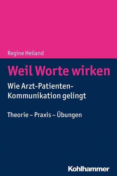 Weil Worte wirken: Wie Arzt-Patienten-Kommunikation gelingt. Theorie - Praxis - Übungen