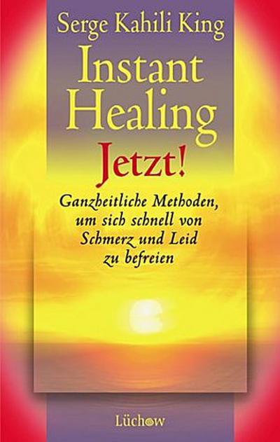 Instant healing jetzt! : ganzheitliche Methoden, um sich schnell von Schmerz und Leid zu befreien.